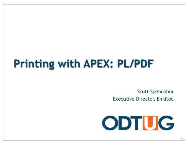 Printing with APEX: PL/PDF Scott Spendolini Executive Director, Enkitec 1