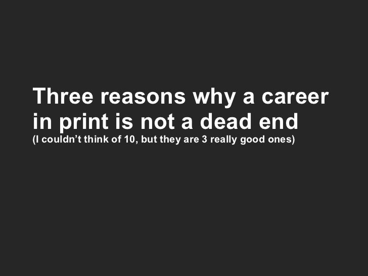 Three reasons why a career in print is not a dead end (I couldn't think of 10, but they are 3 really good ones)