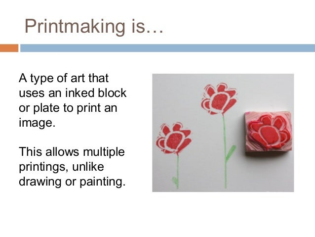 Printmaking is…  A type of art that  uses an inked block  or plate to print an  image.  This allows multiple  printings, u...