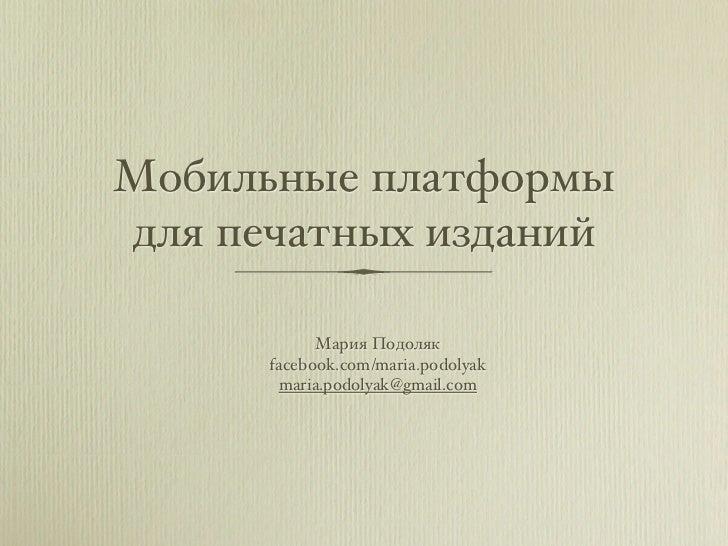 Мобильные платформыдля печатных изданий            Мария Подоляк      facebook.com/maria.podolyak       maria.podolyak@gma...
