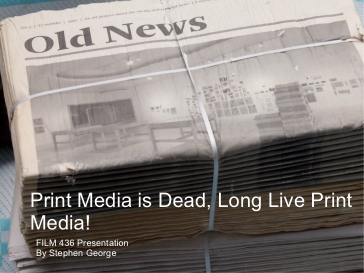 Print Media is Dead, Long Live Print Media! FILM 436 Presentation By Stephen George