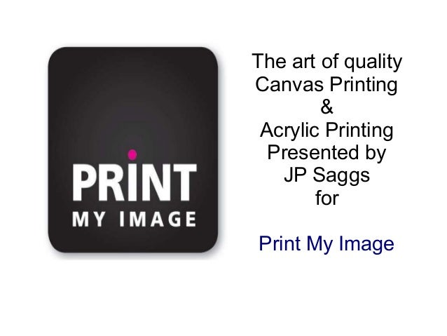 The art of quality Canvas Printing & Acrylic Printing Presented by JP Saggs for Print My Image