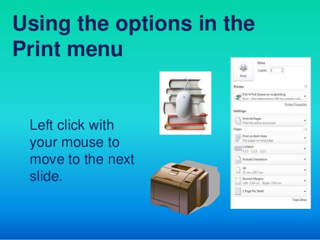Using the options in thePrint menu Left click with your mouse to move to the next slide.