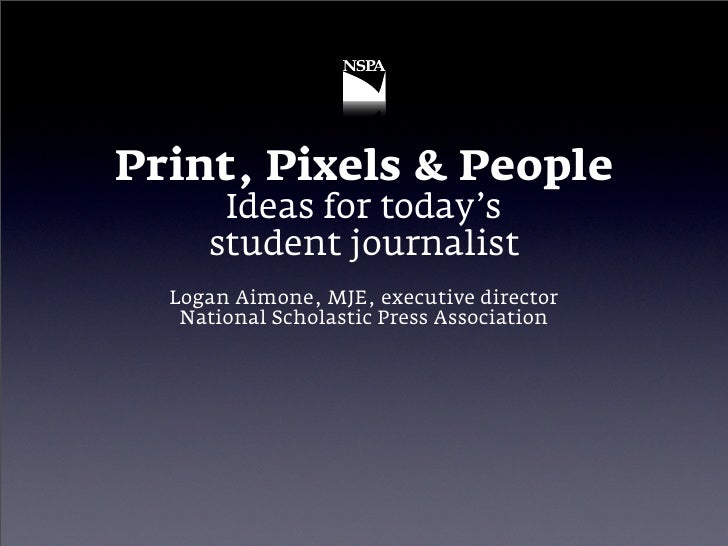 Print, Pixels & People       Ideas for today's      student journalist   Logan Aimone, MJE, executive director    National...