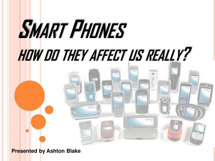 Smart Phones how do they affect us really?<br />Presented by Ashton Blake<br />