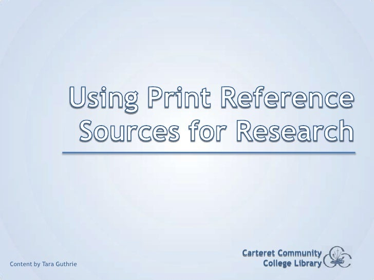 Using Print Reference Sources for Research<br />Carteret Community College Library<br />Content by Tara Guthrie<br />