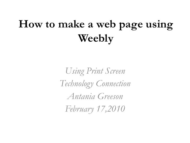 How to make a web page using Weebly<br />Using Print Screen<br />Technology Connection<br />Antania Greeson<br />February ...