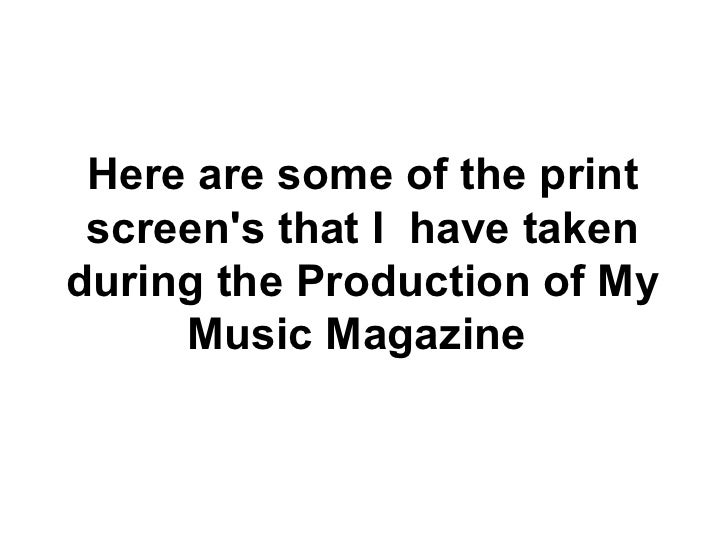 Here are some of the print screen's that I  have taken during the Production of My Music Magazine