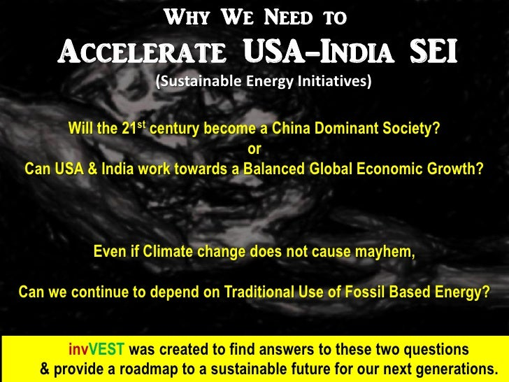 Why We Need to     Accelerate USA-India SEI                    (Sustainable Energy Initiatives)     Will the 21st century ...