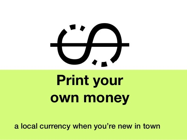 Print your         own moneya local currency when you're new in town