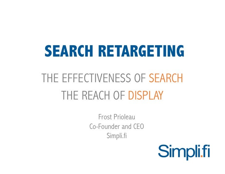 SEARCH RETARGETING THE EFFECTIVENESS OF SEARCH     THE REACH OF DISPLAY             Frost Prioleau          Co-Founder and...