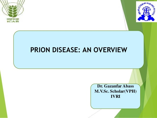PRION DISEASE: AN OVERVIEW Dr. Gazanfar Abass M.V.Sc. Scholar(VPH) IVRI