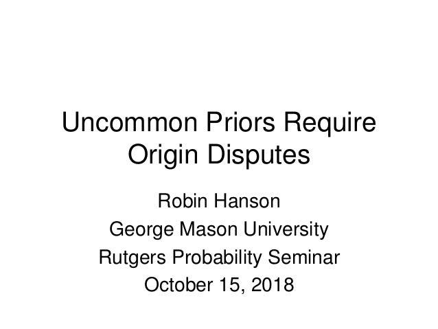 Uncommon Priors Require Origin Disputes Robin Hanson George Mason University Rutgers Probability Seminar October 15, 2018