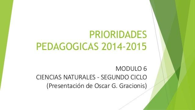 PRIORIDADES  PEDAGOGICAS 2014-2015  MODULO 6  CIENCIAS NATURALES - SEGUNDO CICLO  (Presentación de Oscar G. Gracionis)