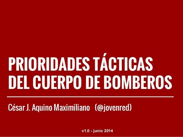 PRIORIDADES TÁCTICAS DEL CUERPO DE BOMBEROS César J. Aquino Maximiliano (@jovenred) v1.0 - junio 2014