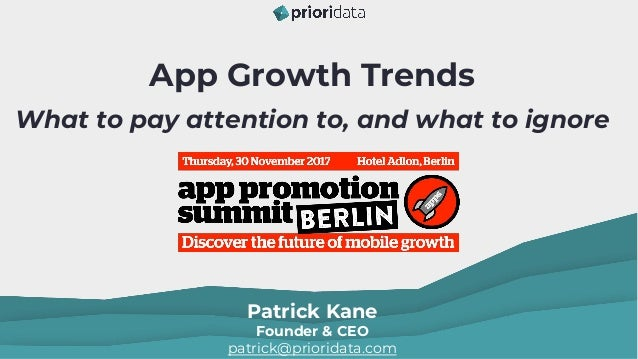 App Growth Trends What to pay attention to, and what to ignore Patrick Kane Founder & CEO patrick@prioridata.com