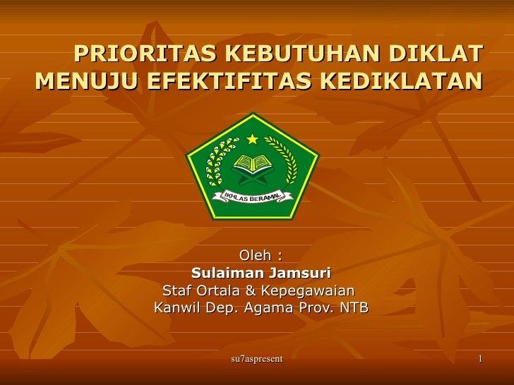 PRIORITAS KEBUTUHAN DIKLAT MENUJU EFEKTIFITAS KEDIKLATAN Oleh : Sulaiman Jamsuri Staf Ortala & Kepegawaian  Kanwil Dep. Ag...