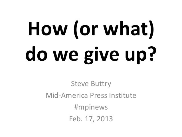 How (or what)do we give up?        Steve Buttry  Mid-America Press Institute         #mpinews       Feb. 17, 2013