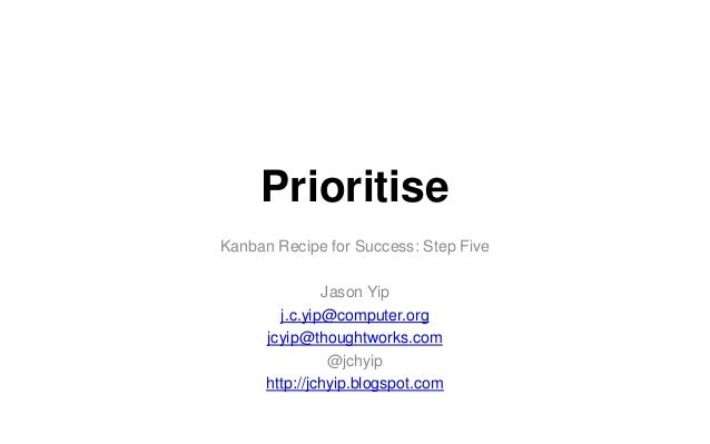 Prioritise Kanban Recipe for Success: Step Five Jason Yip j.c.yip@computer.org jcyip@thoughtworks.com @jchyip http://jchyi...