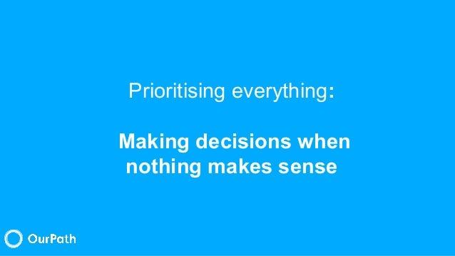 Prioritising everything: Making decisions when nothing makes sense