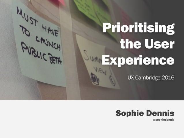 Sophie Dennis  sophiedennis Prioritising  the User Experience UX Cambridge 2016 @