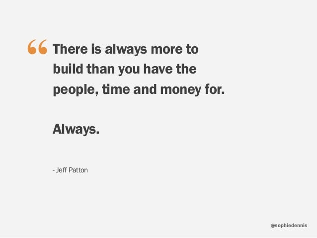 """sophiedennis@ There is always more to build than you have the people, time and money for. Always. - Jeff Patton """""""