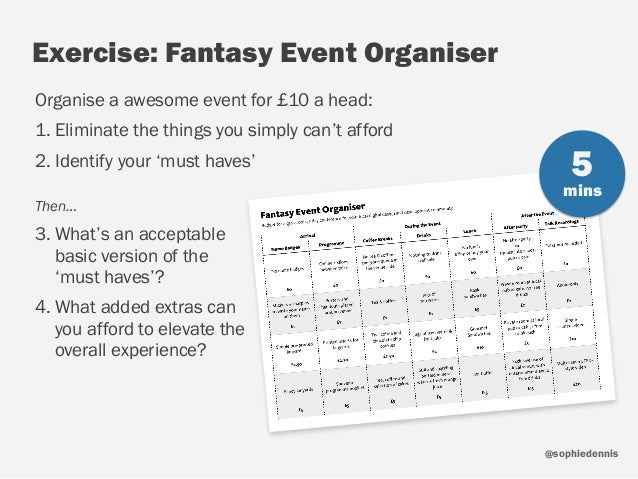 sophiedennis@ Exercise: Fantasy Event Organiser Organise a awesome event for £10 a head: 1. Eliminate the things you simpl...