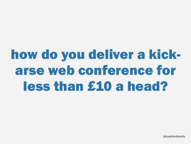 sophiedennis@ how do you deliver a kick- arse web conference for less than £10 a head?