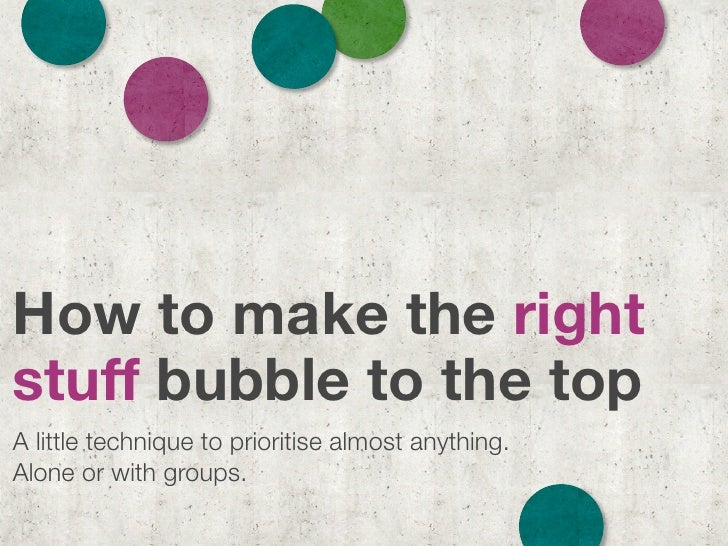 How to make the right stuff bubble to the top A little technique to prioritise almost anything. Alone or with groups.