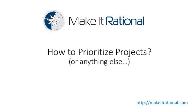 How to Prioritize Projects?     (or anything else…)                           http://makeitrational.com