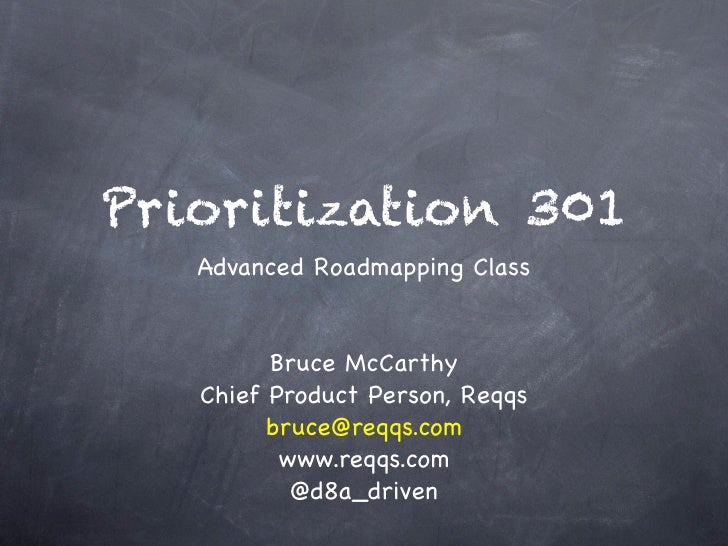 Prioritization 301   Advanced Roadmapping Class         Bruce McCarthy   Chief Product Person, Reqqs         bruce@reqqs.c...