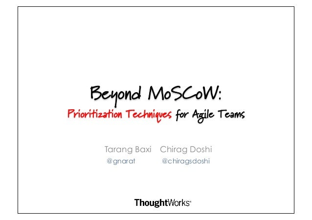 Beyond MoSCoW:Prioritization Techniques for Agile Teams        Tarang Baxi   Chirag Doshi         @gnarat      @chiragsdoshi