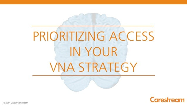 P.1 - PRIORITIZING ACCESS IN YOUR VNA STRATEGY  © 2014 Carestream Health  PRIORITIZING ACCESS  IN YOUR  VNA STRATEGY