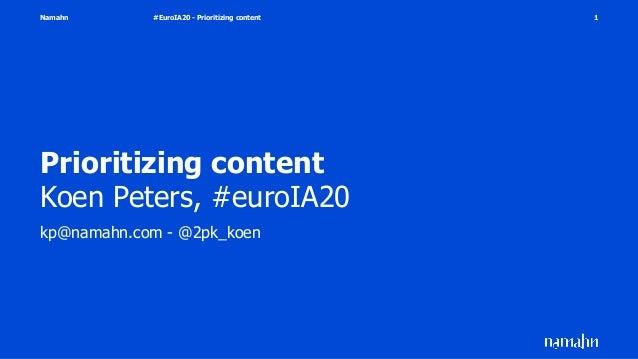 Namahn Prioritizing content Koen Peters, #euroIA20 kp@namahn.com - @2pk_koen #EuroIA20 - Prioritizing content 1