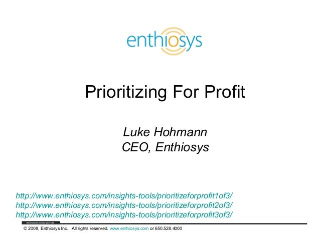 © 2008, Enthiosys Inc. All rights reserved. www.enthiosys.com or 650.528.4000 Prioritizing For Profit Luke Hohmann CEO, En...