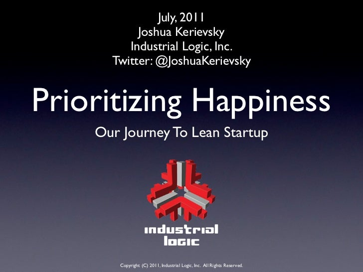 July, 2011           Joshua Kerievsky         Industrial Logic, Inc.      Twitter: @JoshuaKerievskyPrioritizing Happiness ...