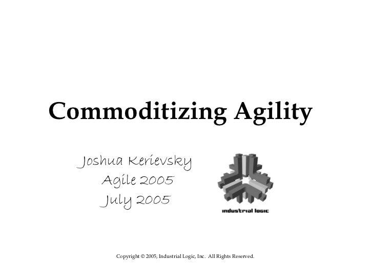Commoditizing Agility  Joshua Kerievsky     Agile 2005      July 2005      Copyright © 2005, Industrial Logic, Inc. All Ri...