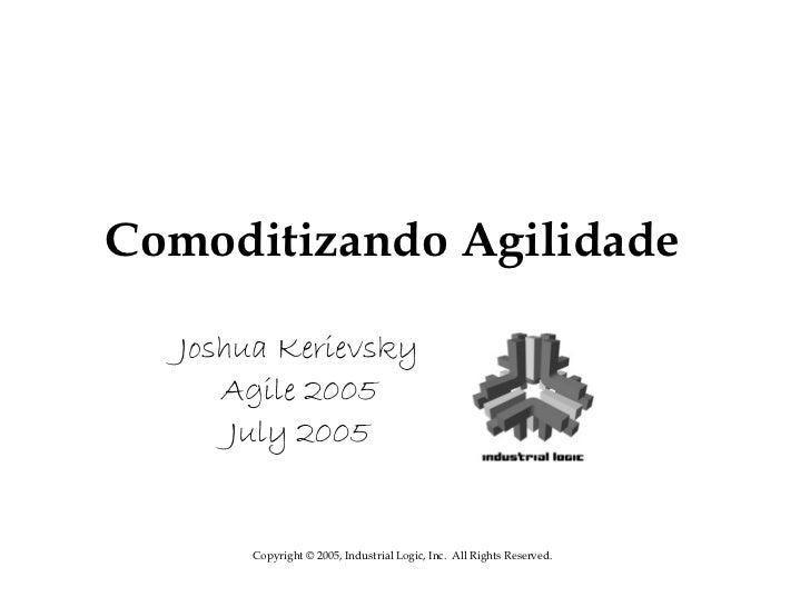 Comoditizando Agilidade  Joshua Kerievsky     Agile 2005      July 2005      Copyright © 2005, Industrial Logic, Inc. All ...
