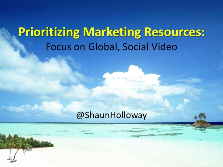 Prioritizing Marketing Resources:    Focus on Global, Social Video          @ShaunHolloway