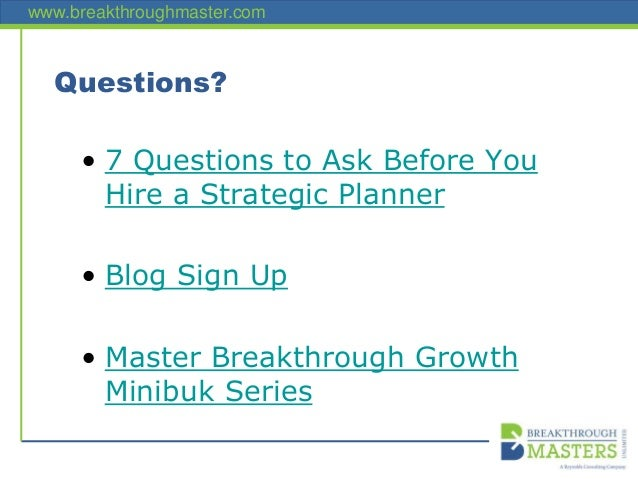 www.breakthroughmaster.com Questions? • 7 Questions to Ask Before You Hire a Strategic Planner • Blog Sign Up • Master Bre...