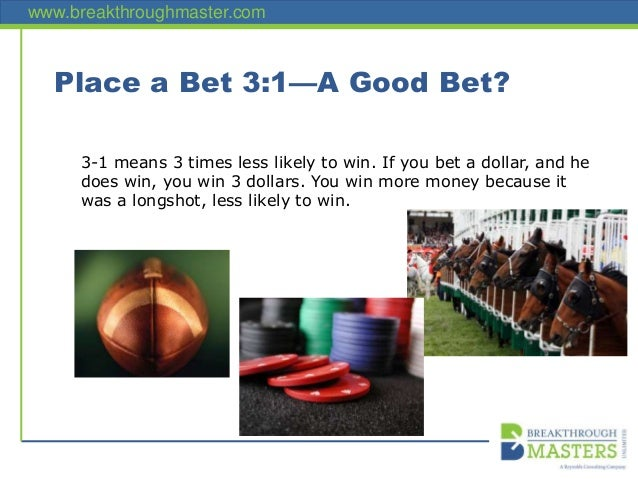 www.breakthroughmaster.com Place a Bet 3:1—A Good Bet? 3-1 means 3 times less likely to win. If you bet a dollar, and he d...