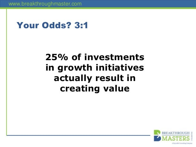 www.breakthroughmaster.com Your Odds? 3:1 25% of investments in growth initiatives actually result in creating value