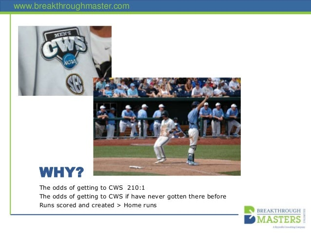 www.breakthroughmaster.com WHY? The odds of getting to CWS 210:1 The odds of getting to CWS if have never gotten there bef...