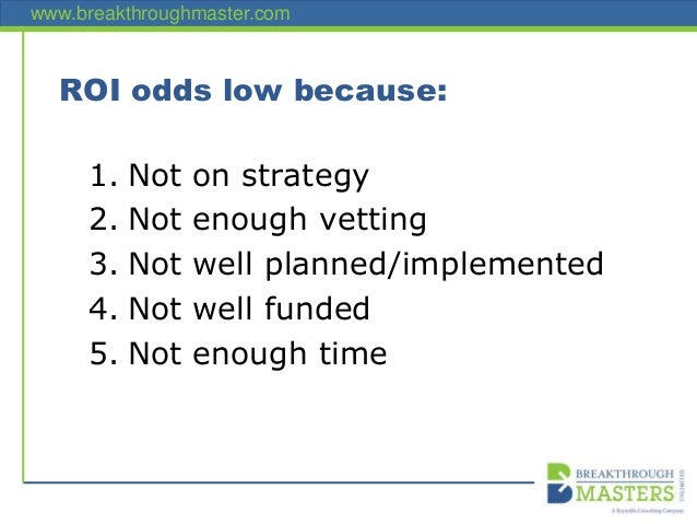 www.breakthroughmaster.com ROI odds low because: 1. Not on strategy 2. Not enough vetting 3. Not well planned/implemented ...