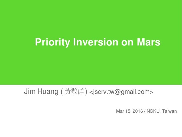 Priority Inversion on Mars Jim Huang ( 黃敬群 ) <jserv.tw@gmail.com> Mar 15, 2016 / NCKU, Taiwan
