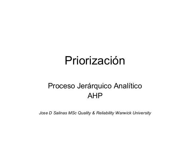 Priorización    Proceso Jerárquico Analítico               AHPJose D Salinas MSc Quality & Reliability Warwick University