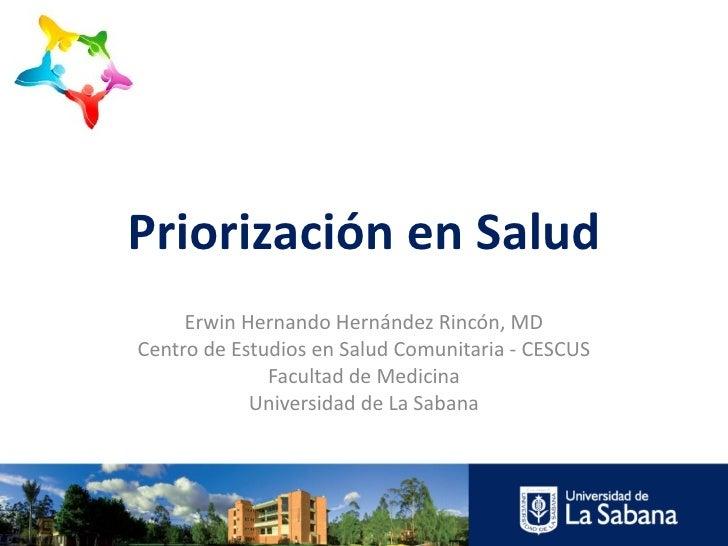 Priorización en Salud     Erwin Hernando Hernández Rincón, MDCentro de Estudios en Salud Comunitaria - CESCUS             ...