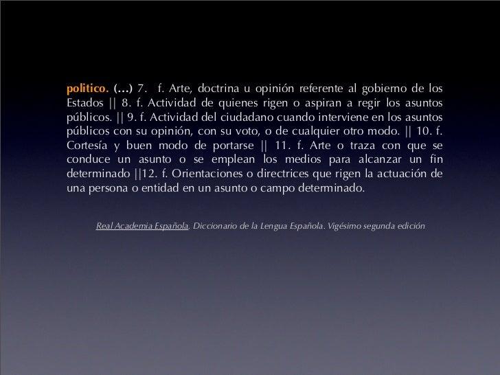 politico. (…) 7. f. Arte, doctrina u opinión referente al gobierno de los Estados || 8. f. Actividad de quienes rigen o as...