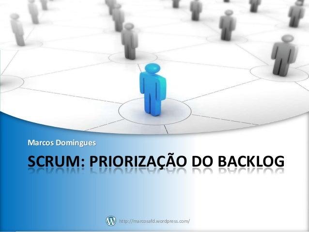 Marcos Domingues  SCRUM: PRIORIZAÇÃO DO BACKLOG  http://marcosafd.wordpress.com/