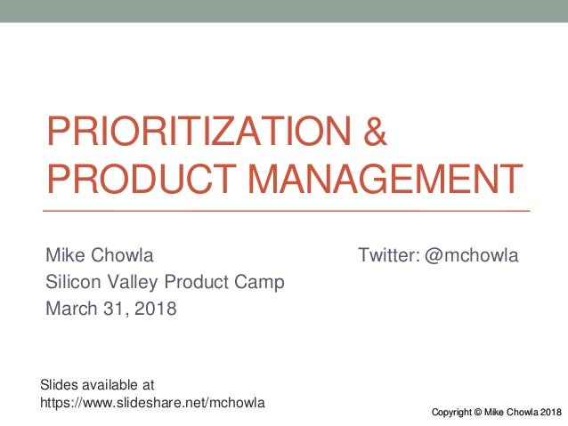 Copyright © Mike Chowla 2018Copyright © Mike Chowla 2018 PRIORITIZATION & PRODUCT MANAGEMENT Mike Chowla Twitter: @mchowla...